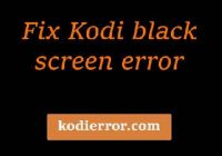 kodi black screen error fix